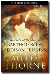 The Chef and the Ghost of Bartholomew Addison Jenkins by Aletta Thorne